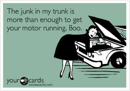 The junk in my trunk is more than enough to get your motor running, Boo.