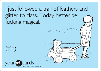 I just followed a trail of feathers and glitter to class. Today better be fucking magical.    (tfln)