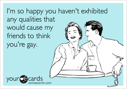 I'm so happy you haven't exhibited any qualities thatwould cause myfriends to thinkyou're gay.