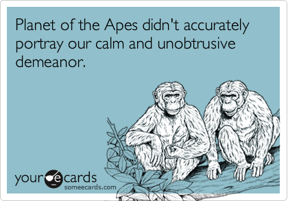 Planet of the Apes didn't accurately portray our calm and unobtrusive demeanor.