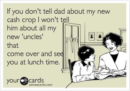 If you don't tell dad about my new cash crop I won't tell