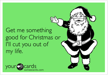 Get me somethinggood for Christmas orI'll cut you out of my life.