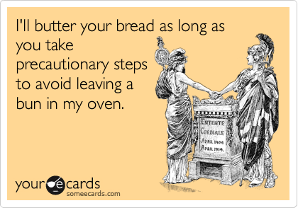 I'll butter your bread as long as you take precautionary steps to avoid leaving a bun in my oven.