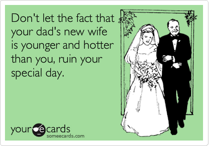 Don't let the fact that your dad's new wife is younger and hotter than you, ruin your special day.