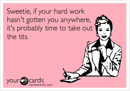 Sweetie, if your hard work hasn't gotten you anywhere, it's probably time to take out the tits.