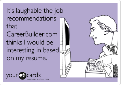 It's laughable the job recommendationsthatCareerBuilder.comthinks I would beinteresting in basedon my resume.
