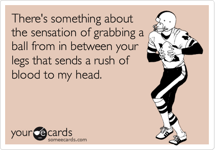 There's something aboutthe sensation of grabbing aball from in between yourlegs that sends a rush ofblood to my head.