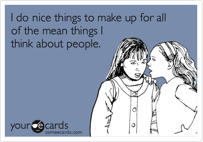 I do nice things to make up for all of the mean things Ithink about people.