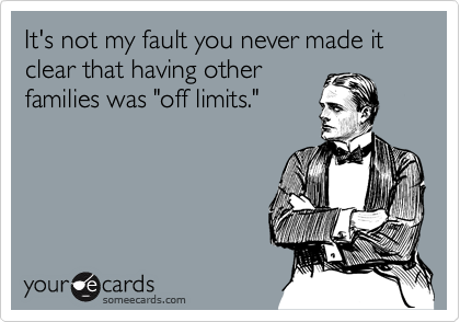 """It's not my fault you never made it clear that having other families was """"off limits."""""""