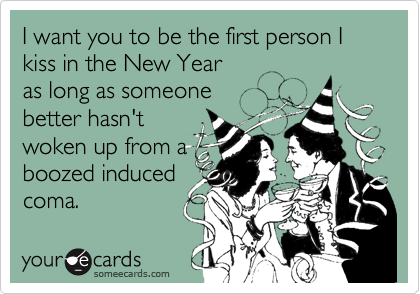 I want you to be the first person I kiss in the New Year  as long as someone better hasn't woken up from a boozed induced coma.