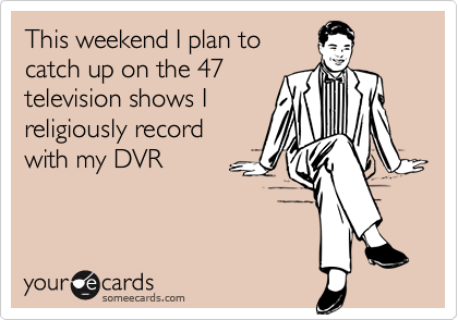 This weekend I plan tocatch up on the 47television shows Ireligiously recordwith my DVR