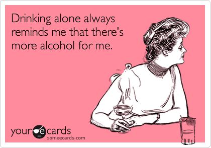 Drinking alone alwaysreminds me that there'smore alcohol for me.