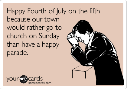 Happy Fourth of July on the fifth because our town would rather go to church on Sunday than have a happy parade.