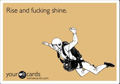 Rise and fucking shine.