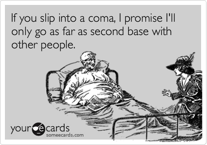 If you slip into a coma, I promise I'll only go as far as second base with other people.