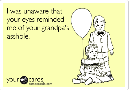 I was unaware that your eyes reminded me of your grandpa's asshole.