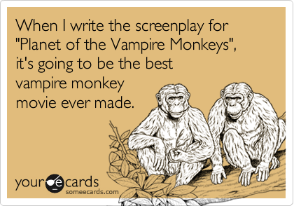 "When I write the screenplay for ""Planet of the Vampire Monkeys"", it's going to be the best 