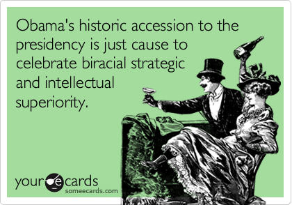 Obama's historic accession to the presidency is just cause tocelebrate biracial strategicand intellectualsuperiority.