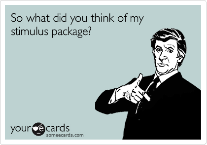 So what did you think of my stimulus package?