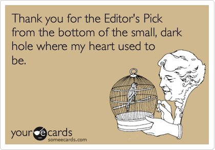 Thank you for the Editor's Pick from the bottom of the small, dark hole where my heart used to