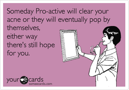 Someday Pro-active will clear your acne or they will eventually pop by themselves, either way there's still hope for you.