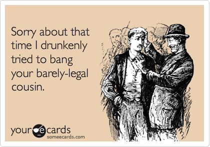Sorry about that time I drunkenlytried to bangyour barely-legalcousin.