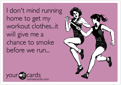 I don't mind runninghome to get myworkout clothes...itwill give me achance to smokebefore we run...