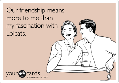 Our friendship means more to me thanmy fascination withLolcats.