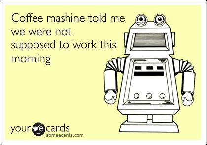 Coffee mashine told mewe were notsupposed to work thismorning