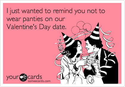 I just wanted to remind you not to wear panties on ourValentine's Day date.