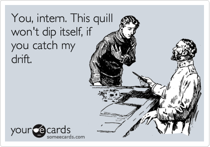 You, intern. This quill