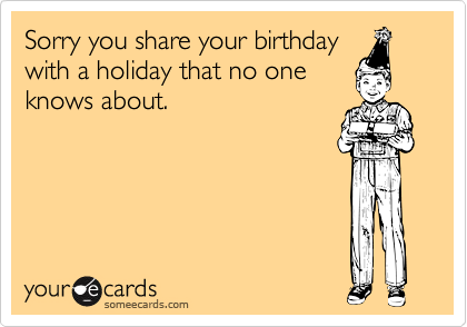 Sorry you share your birthday with a holiday that no one knows about.