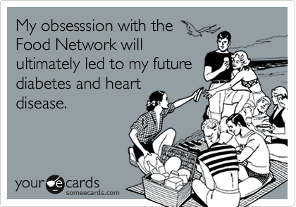 My obsesssion with theFood Network willultimately led to my futurediabetes and heartdisease.