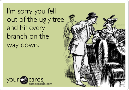 I'm sorry you fellout of the ugly treeand hit everybranch on theway down.