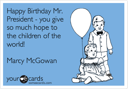 Happy Birthday Mr. President - you give so much hope to the children of the world!  Marcy McGowan