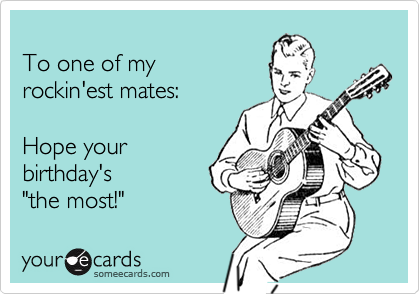 """To one of my  rockin'est mates:   Hope your birthday's """"the most!"""""""