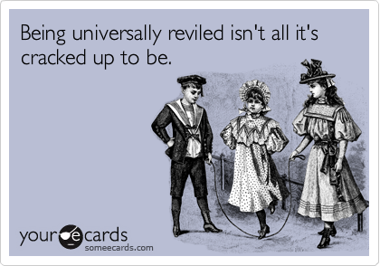 Being universally reviled isn't all it's cracked up to be.
