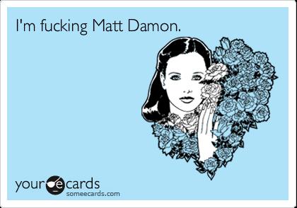 I'm fucking Matt Damon.
