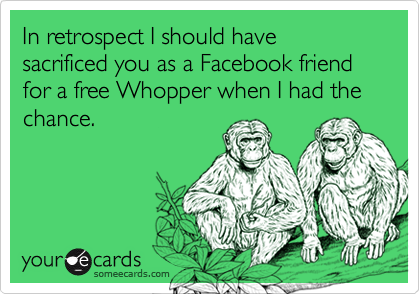 In retrospect I should have sacrificed you as a Facebook friend for a free Whopper when I had the chance.