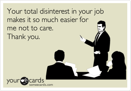 Your total disinterest in your job makes it so much easier forme not to care. Thank you.