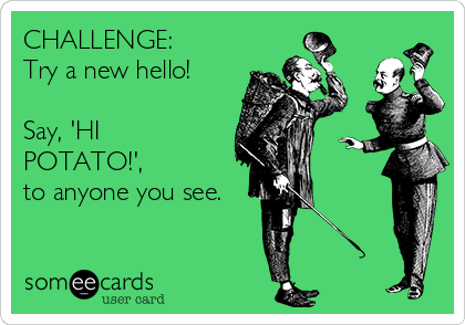 CHALLENGE:  Try a new hello!  Say, 'HI POTATO!', to anyone you see.