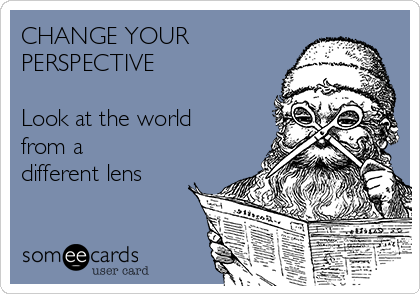 CHANGE YOUR PERSPECTIVE  Look at the world from a different lens