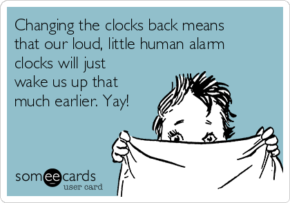 Changing the clocks back means that our loud, little human alarm clocks will just wake us up that much earlier. Yay!