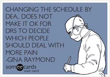 CHANGING THE SCHEDULE BY DEA.. DOES NOT MAKE IT OK FOR DRS TO DECIDE WHICH PEOPLE SHOULD DEAL WITH MORE PAIN -GINA RAYMOND