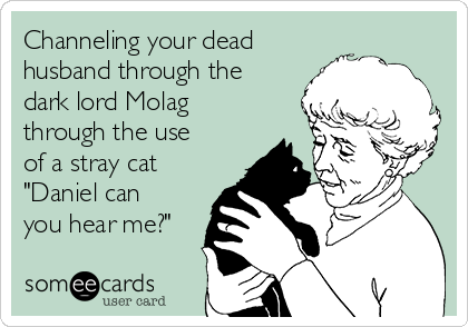 """Channeling your dead husband through the dark lord Molag through the use of a stray cat """"Daniel can you hear me?"""""""