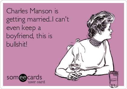 Charles Manson is getting married..I can't even keep a boyfriend, this is bullshit!