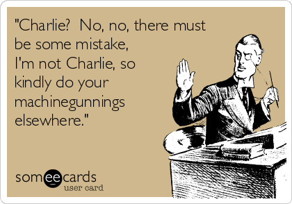 """""""Charlie?  No, no, there must be some mistake, I'm not Charlie, so kindly do your machinegunnings elsewhere."""""""