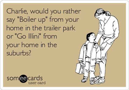 """Charlie, would you rather say """"Boiler up"""" from your home in the trailer park or """"Go Illini"""" from your home in the suburbs?"""