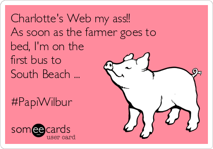Charlotte's Web my ass!! As soon as the farmer goes to bed, I'm on the first bus to South Beach ...  #PapiWilbur