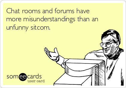 Chat rooms and forums have more misunderstandings than an unfunny sitcom.